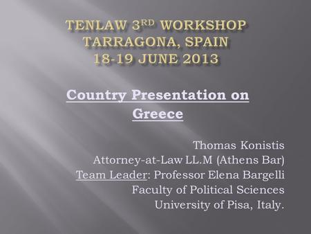 Country Presentation on Greece Thomas Konistis Attorney-at-Law LL.M (Athens Bar) Team Leader: Professor Elena Bargelli Faculty of Political Sciences University.