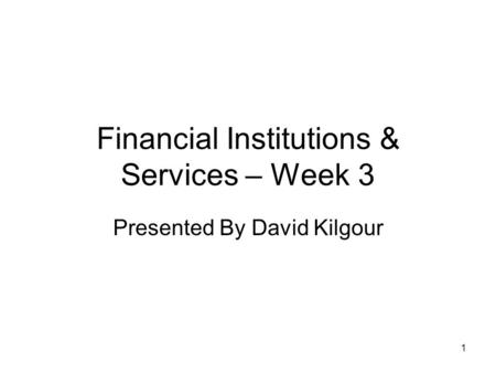 1 Financial Institutions & Services – Week 3 Presented By David Kilgour.