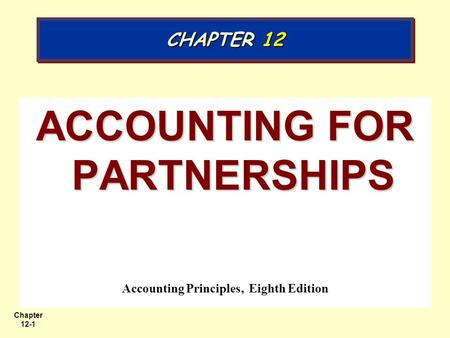 Chapter 12-1 ACCOUNTING FOR PARTNERSHIPS Accounting Principles, Eighth Edition CHAPTER 12.