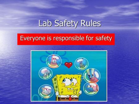 Lab Safety Rules Everyone is responsible for safety.