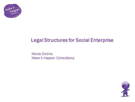 Legal Structures for Social Enterprise Nicola Dickins Make it Happen Consultancy.