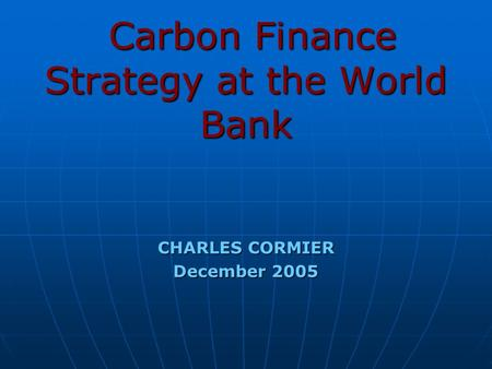 Carbon Finance Strategy at the World Bank Carbon Finance Strategy at the World Bank CHARLES CORMIER December 2005.