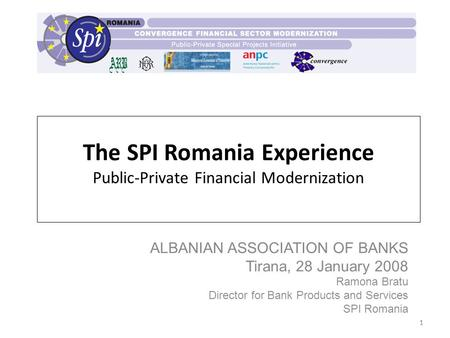 11 The SPI Romania Experience Public-Private Financial Modernization ALBANIAN ASSOCIATION OF BANKS Tirana, 28 January 2008 Ramona Bratu Director for Bank.