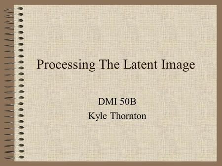 Processing The Latent Image DMI 50B Kyle Thornton.