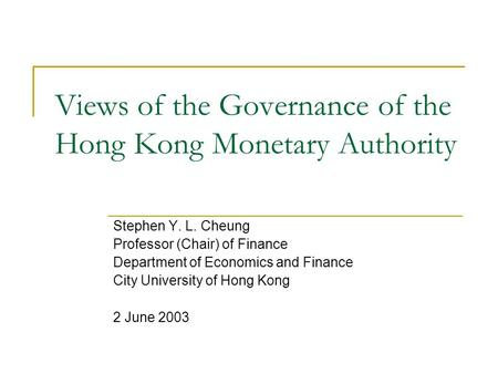 Views of the Governance of the Hong Kong Monetary Authority Stephen Y. L. Cheung Professor (Chair) of Finance Department of Economics and Finance City.