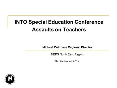 INTO Special Education Conference Assaults on Teachers Michael Cullinane Regional Director NEPS North East Region 8th December 2012.