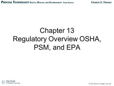 © 2012 Delmar, Cengage Learning Chapter 13 Regulatory Overview OSHA, PSM, and EPA.