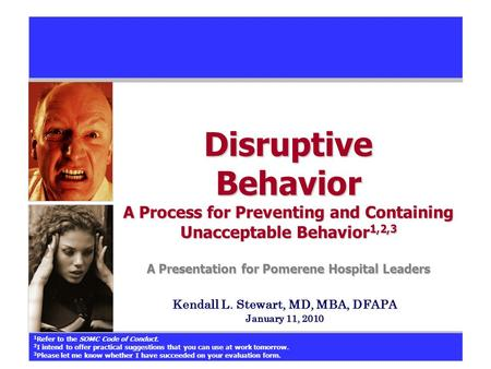 Kendall L. Stewart, MD, MBA, DFAPA January 11, 2010 Disruptive Behavior A Process for Preventing and Containing Unacceptable Behavior 1,2,3 A Presentation.