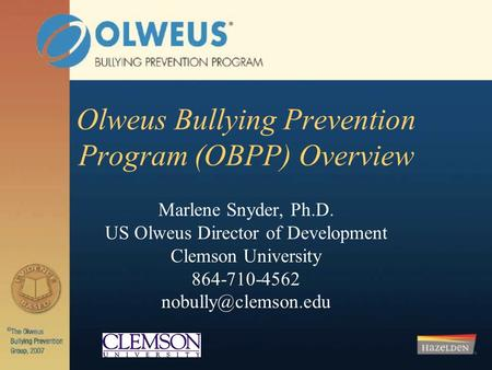 Olweus Bullying Prevention Program (OBPP) Overview Marlene Snyder, Ph.D. US Olweus Director of Development Clemson University 864-710-4562