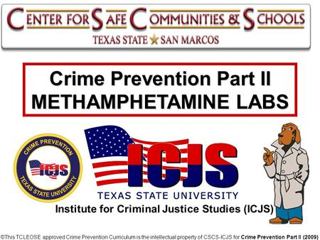 Crime Prevention Part II METHAMPHETAMINE LABS © ©This TCLEOSE approved Crime Prevention Curriculum is the intellectual property of CSCS-ICJS for Crime.