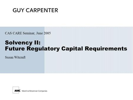 Solvency II: Future Regulatory Capital Requirements CAS CARE Seminar, June 2005 Susan Witcraft.