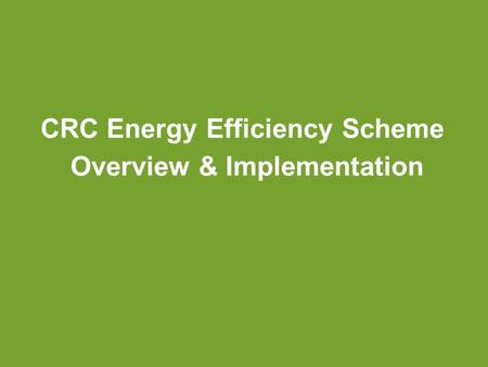 CRC Energy Efficiency Scheme Overview & Implementation.