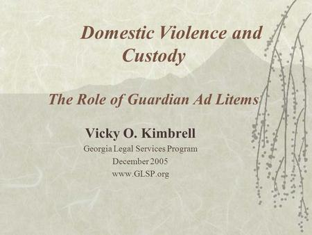 Domestic Violence and Custody The Role of Guardian Ad Litems Vicky O. Kimbrell Georgia Legal Services Program December 2005 www.GLSP.org.