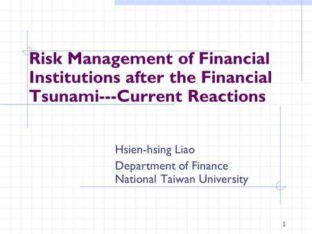 1 Risk Management of Financial Institutions after the Financial Tsunami---Current Reactions Hsien-hsing Liao Department of Finance National Taiwan University.