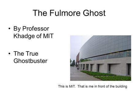 The Fulmore Ghost By Professor Khadge of MIT The True Ghostbuster This is MIT. That is me in front of the building.