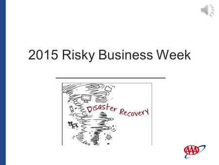 2015 Risky Business Week Welcome to the 2015 Risky Business Week presentation regarding disaster recovery. 2015 Risky Business Week.