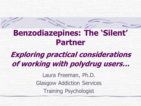 Benzodiazepines: The 'Silent' Partner Exploring practical considerations of working with polydrug users… Laura Freeman, Ph.D. Glasgow Addiction Services.