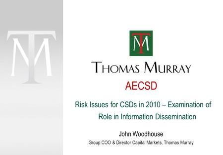 AECSD John Woodhouse Group COO & Director Capital Markets, Thomas Murray Risk Issues for CSDs in 2010 – Examination of Role in Information Dissemination.