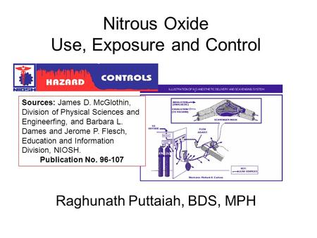Nitrous Oxide Use, Exposure and Control Raghunath Puttaiah, BDS, MPH Sources: James D. McGlothin, Division of Physical Sciences and Engineerfing, and Barbara.