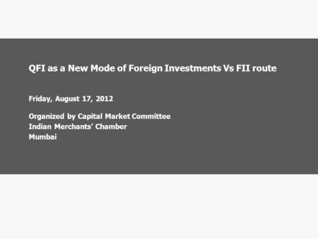 QFI as a New Mode of Foreign Investments Vs FII route Friday, August 17, 2012 Organized by Capital Market Committee Indian Merchants' Chamber Mumbai.