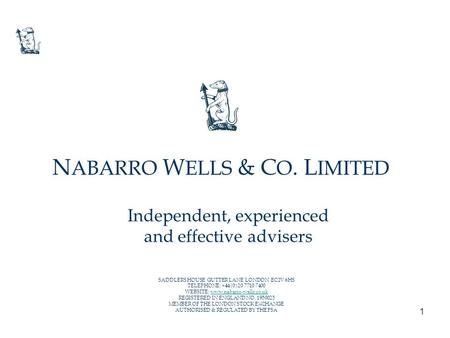 1 Independent, experienced and effective advisers N ABARRO W ELLS & C O. L IMITED SADDLERS HOUSE GUTTER LANE LONDON EC2V 6HS TELEPHONE: +44 (0) 20 7710.