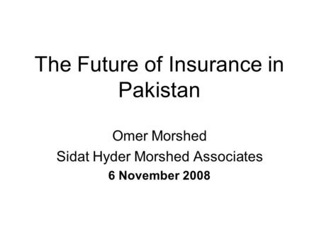 The Future of Insurance in Pakistan Omer Morshed Sidat Hyder Morshed Associates 6 November 2008.