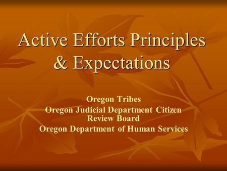 Active Efforts Principles & Expectations Oregon Tribes Oregon Judicial Department Citizen Review Board Oregon Department of Human Services.