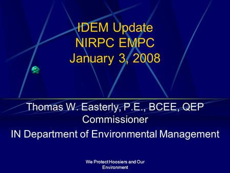 We Protect Hoosiers and Our Environment IDEM Update NIRPC EMPC January 3, 2008 Thomas W. Easterly, P.E., BCEE, QEP Commissioner IN Department of Environmental.