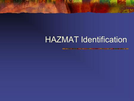 HAZMAT Identification. Often most difficult part of incident ALWAYS use at least TWO concurring sources.