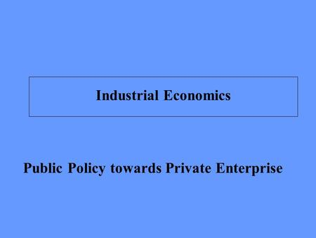 Public Policy towards Private Enterprise Industrial Economics.