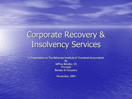 Corporate Recovery & Insolvency Services A Presentation to The Bahamas Institute of Chartered Accountants By Jeffrey Beneby, CA Principal Beneby & Company.