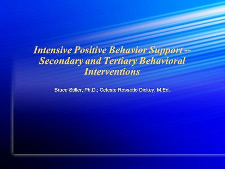Intensive Positive Behavior Support -- Secondary and Tertiary Behavioral Interventions Bruce Stiller, Ph.D.; Celeste Rossetto Dickey, M.Ed.