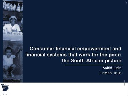 1 V 1.0 Consumer financial empowerment and financial systems that work for the poor: the South African picture Astrid Ludin FinMark Trust.