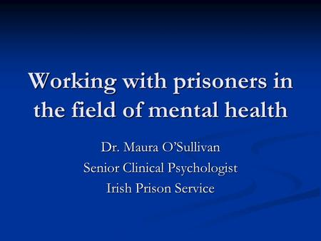 Working with prisoners in the field of mental health Dr. Maura O'Sullivan Senior Clinical Psychologist Irish Prison Service.