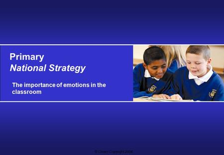 © Crown Copyright 2004 Primary National Strategy The importance of emotions in the classroom.