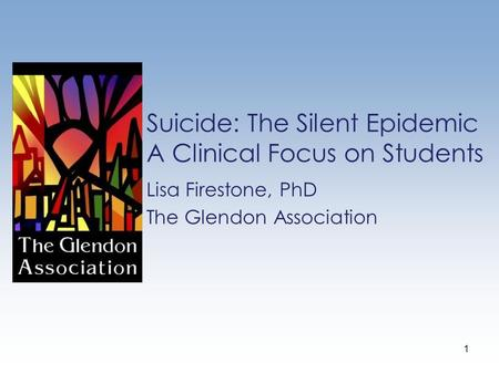 Suicide: The Silent Epidemic A Clinical Focus on Students Lisa Firestone, PhD The Glendon Association 1.