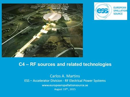 Carlos A. Martins ESS – Accelerator Division - RF Electrical Power Systems www.europeanspallationsource.se August 19 th, 2015 C4 – RF sources and related.