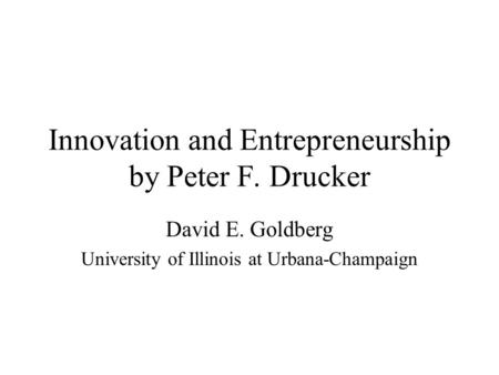 Innovation and Entrepreneurship by Peter F. Drucker David E. Goldberg University of Illinois at Urbana-Champaign.
