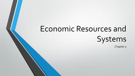 Economic Resources and Systems Chapter 2. Do Now In your notebooks: What is a resource? What resources do you use on a daily basis? How and why do you.