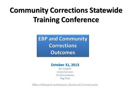 Community Corrections Statewide Training Conference October 31, 2013 Kim English Linda Harrison Christine Adams Peg Flick Office of Research and Statistics,