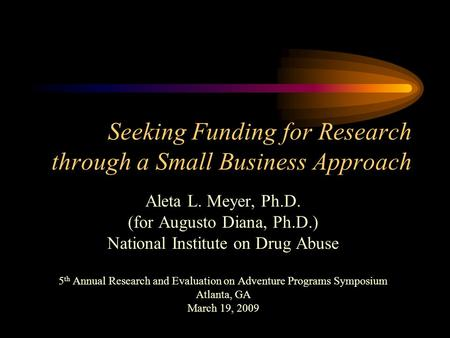 Seeking Funding for Research through a Small Business Approach Aleta L. Meyer, Ph.D. (for Augusto Diana, Ph.D.) National Institute on Drug Abuse 5 th.