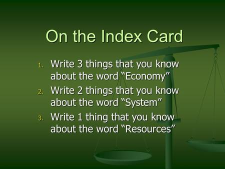 "On the Index Card Write 3 things that you know about the word ""Economy"" Write 2 things that you know about the word ""System"" Write 1 thing that you know."
