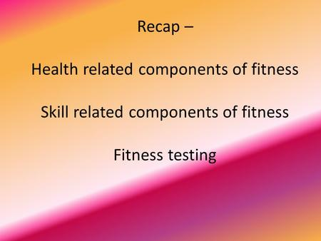 Recap – Health related components of fitness Skill related components of fitness Fitness testing.