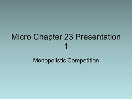 Micro Chapter 23 Presentation 1 Monopolistic Competition.
