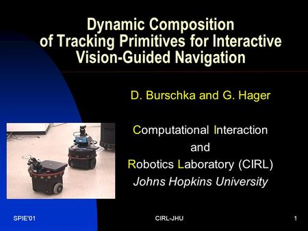 SPIE'01CIRL-JHU1 Dynamic Composition of Tracking Primitives for Interactive Vision-Guided Navigation D. Burschka and G. Hager Computational Interaction.