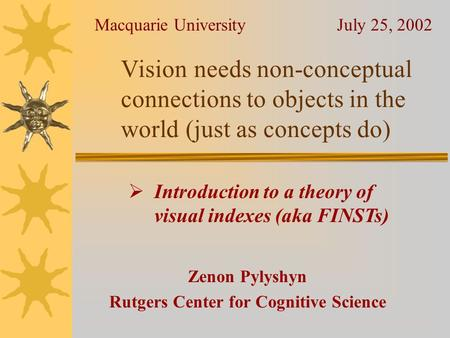 <strong>Vision</strong> needs non-conceptual connections to objects in the world (just as concepts do) Zenon Pylyshyn Rutgers Center for Cognitive Science Macquarie University.