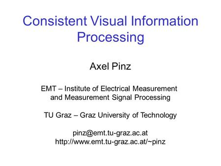 Consistent Visual Information Processing Axel Pinz EMT – Institute of Electrical Measurement and Measurement Signal Processing TU Graz – Graz University.