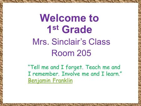 "Welcome to 1 st Grade Mrs. Sinclair's Class Room 205 ""Tell me and I forget. Teach me and I remember. Involve me and I learn."" Benjamin Franklin."