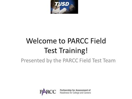 Welcome to PARCC Field Test Training! Presented by the PARCC Field Test Team.