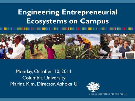 Engineering Entrepreneurial Ecosystems on Campus Monday, October 10, 2011 Columbia University Marina Kim, Director, Ashoka U.